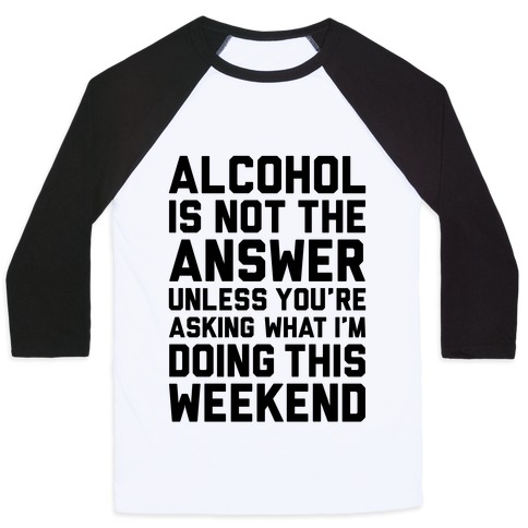 Alcohol Is Not The Answer Baseball Tee