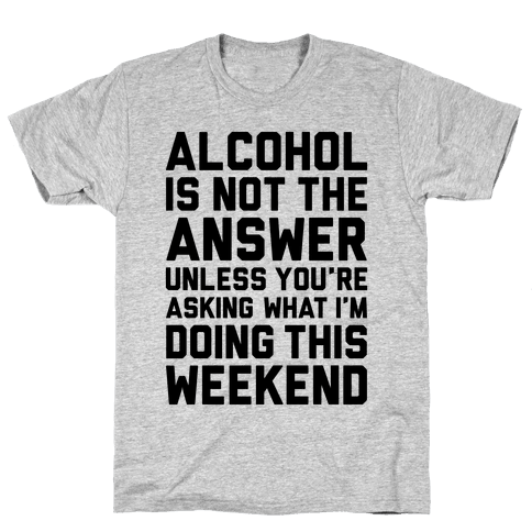 Alcohol Is Not The Answer Mens T-Shirt