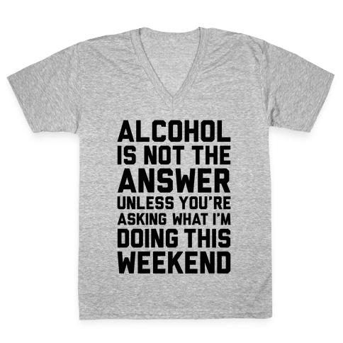 Alcohol Is Not The Answer V-Neck Tee Shirt
