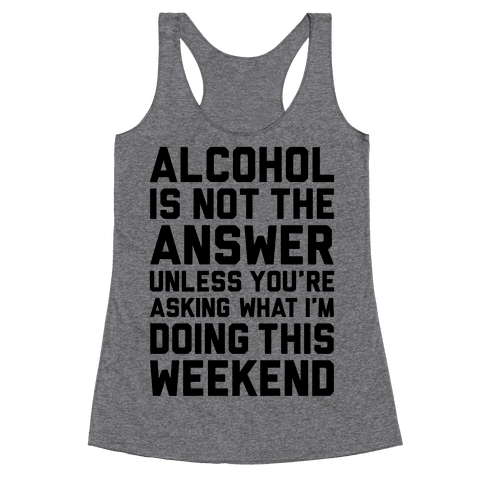 Alcohol Is Not The Answer Racerback Tank Top