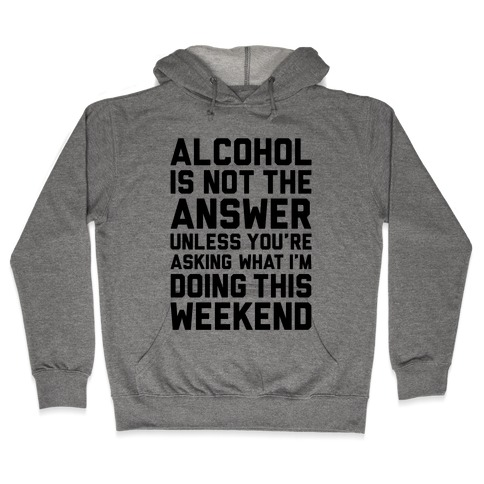 Alcohol Is Not The Answer Hooded Sweatshirt