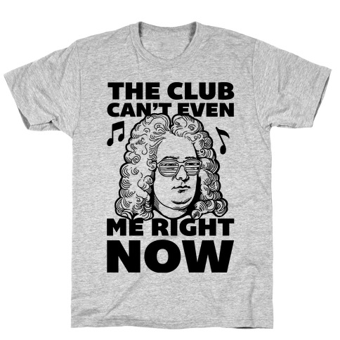 The Club Can't Even Handel Me Right Now T-Shirt