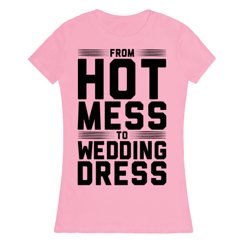 Hot Mess To Wedding Dress Womens T-Shirt