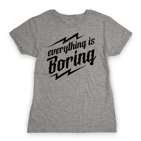 Everything is Boring Womens T-Shirt