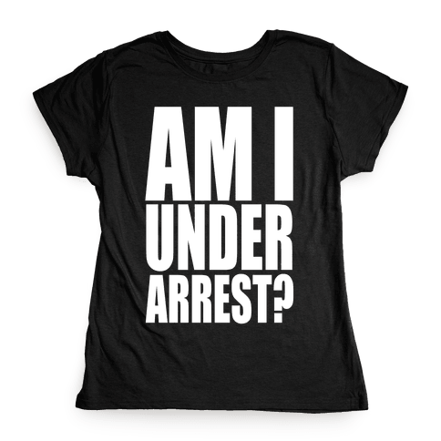 Am I Under Arrest? Womens T-Shirt