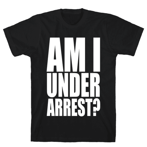 Am I Under Arrest? Mens T-Shirt