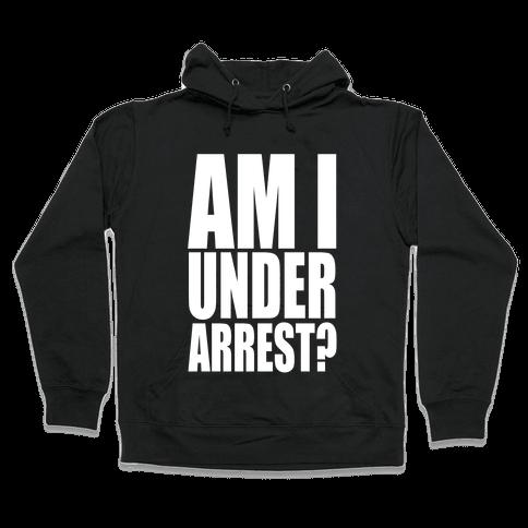 Am I Under Arrest? Hooded Sweatshirt