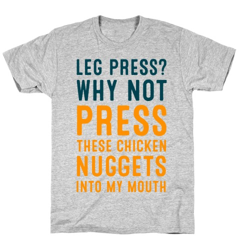 Leg Press? Why Not Press These Chicken Nuggets into My Mouth T-Shirt