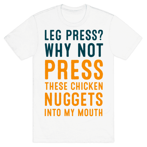Leg Press? Why Not Press These Chicken Nuggets into My Mouth Mens T-Shirt