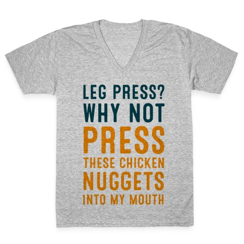 Leg Press? Why Not Press These Chicken Nuggets into My Mouth V-Neck Tee Shirt