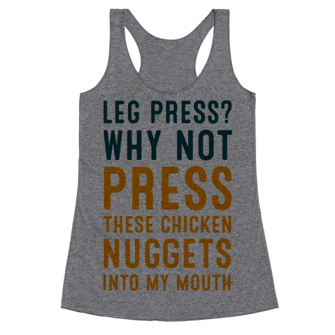 Leg Press? Why Not Press These Chicken Nuggets into My Mouth Racerback Tank Top