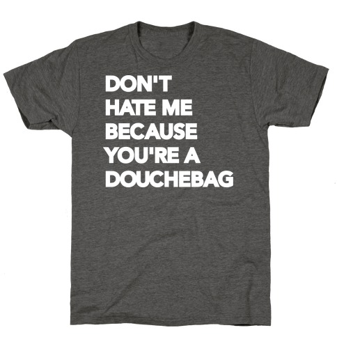 Don't Hate Me Because You're a Douchebag T-Shirt