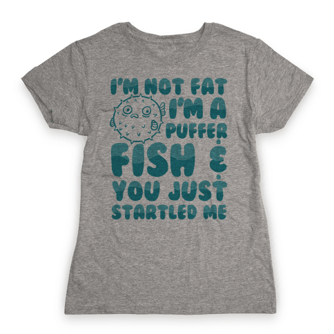 I'm Not Fat I'm a Puffer Fish and You Just Startled Me Womens T-Shirt