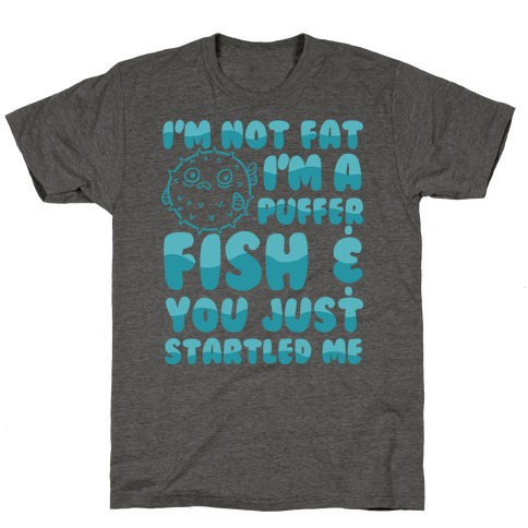 I'm Not Fat I'm a Puffer Fish and You Just Startled Me T-Shirt