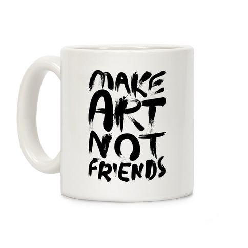 Make Art Not Friends Coffee Mug