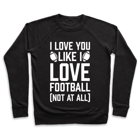 I Love You Like I Love Football (Not At All) Pullover