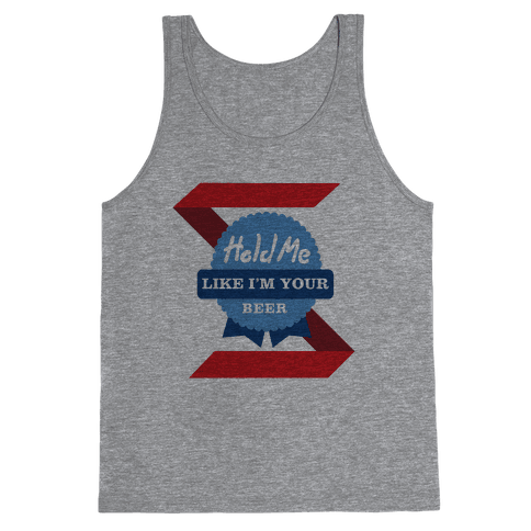 Hold Me Like I'm Your Beer Tank Top