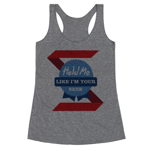 Hold Me Like I'm Your Beer Racerback Tank Top