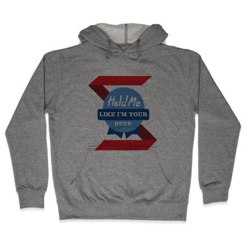 Hold Me Like I'm Your Beer Hooded Sweatshirt