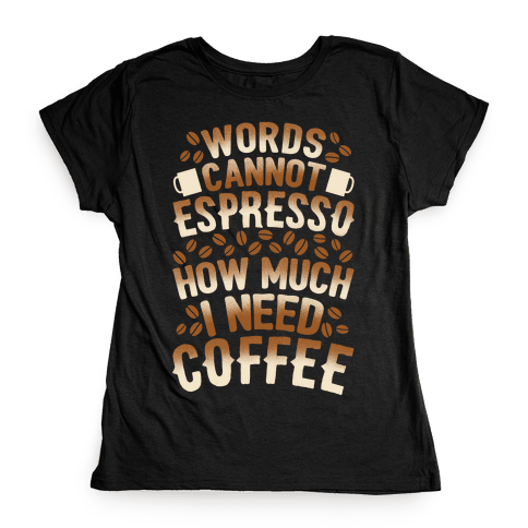Words Cannot Espresso How Much I Need Coffee Womens T-Shirt