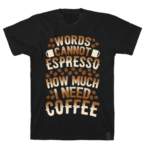 Words Cannot Espresso How Much I Need Coffee Mens T-Shirt