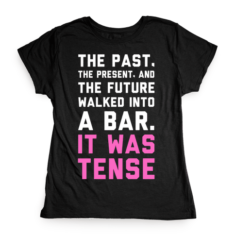 The Past, Present, and the Future Walked into a Bar. It Was Tense. Womens T-Shirt