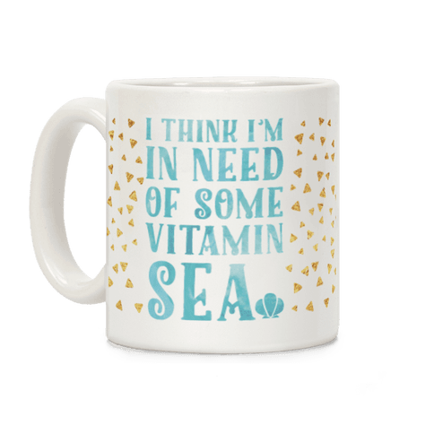 I Think I'm in Need of Some Vitamin Sea Coffee Mug