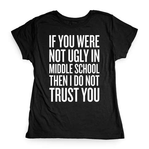 If You Were Not Ugly In Middle School Womens T-Shirt