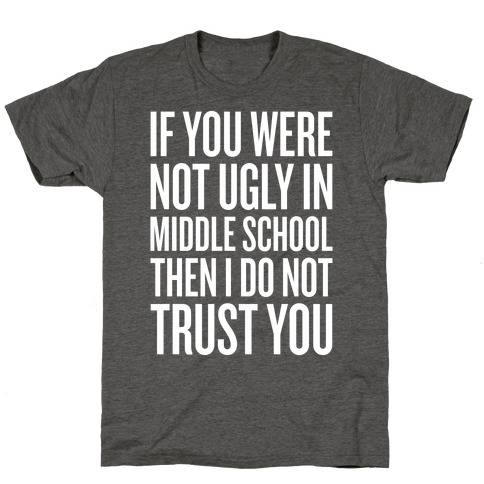 If You Were Not Ugly In Middle School T-Shirt