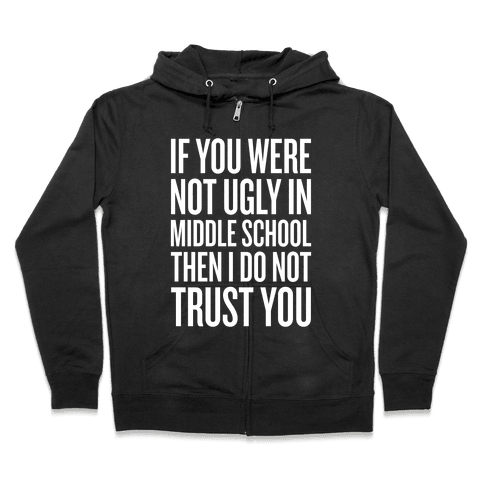 If You Were Not Ugly In Middle School Zip Hoodie