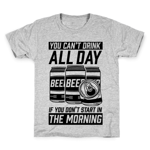 You Can't Drink All Day If You Don't Start In the Morning Kids T-Shirt