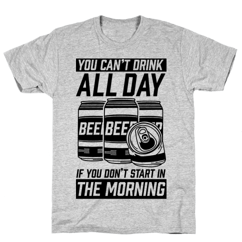 You Can't Drink All Day If You Don't Start In the Morning Mens T-Shirt
