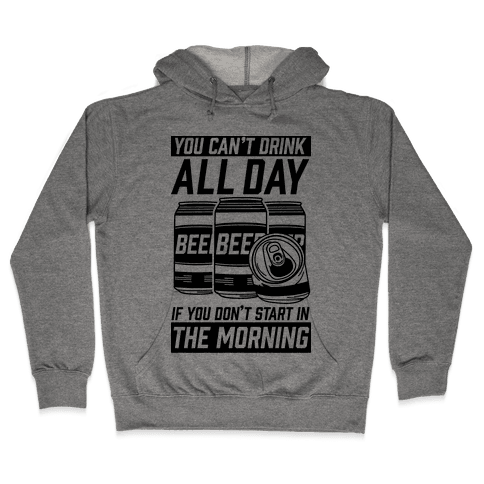 You Can't Drink All Day If You Don't Start In the Morning Hooded Sweatshirt