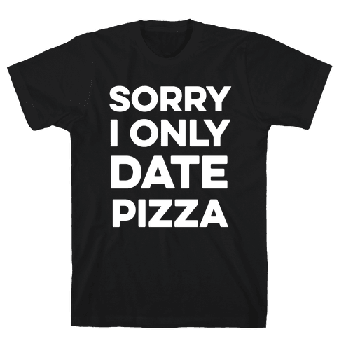 Sorry I Only Date Pizza Mens T-Shirt