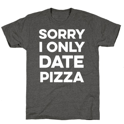 Sorry I Only Date Pizza T-Shirt