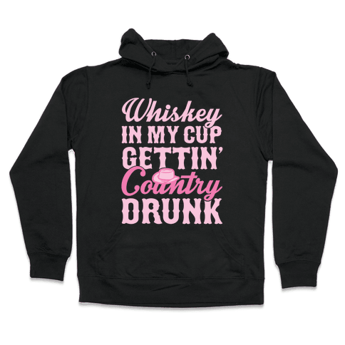 Whiskey In My Cup Gettin' Country Drunk Hooded Sweatshirt