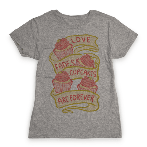 Love Fades Cupcakes Are Forever Womens T-Shirt