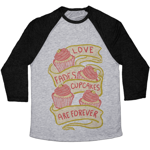 Love Fades Cupcakes Are Forever Baseball Tee