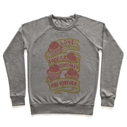 Love Fades Cupcakes Are Forever Pullover
