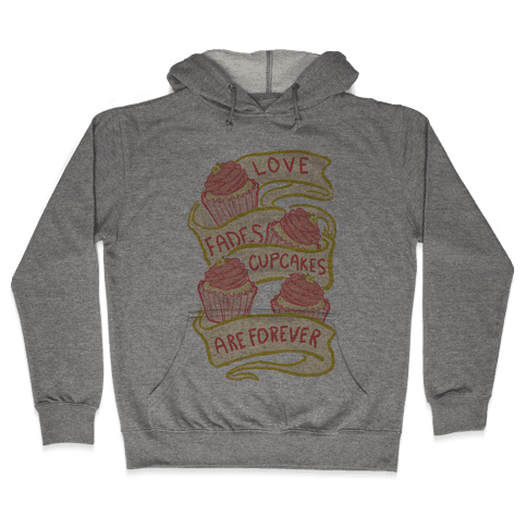 Love Fades Cupcakes Are Forever Hooded Sweatshirt