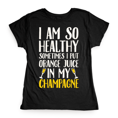 I Am So Healthy Sometimes I Put Orange Juice In My Champagne Womens T-Shirt