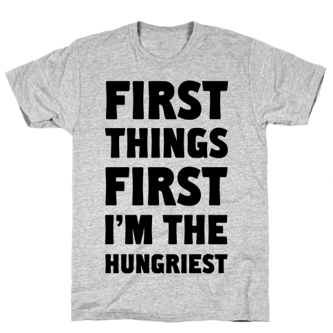 First Things First I'm The Hungriest Mens T-Shirt