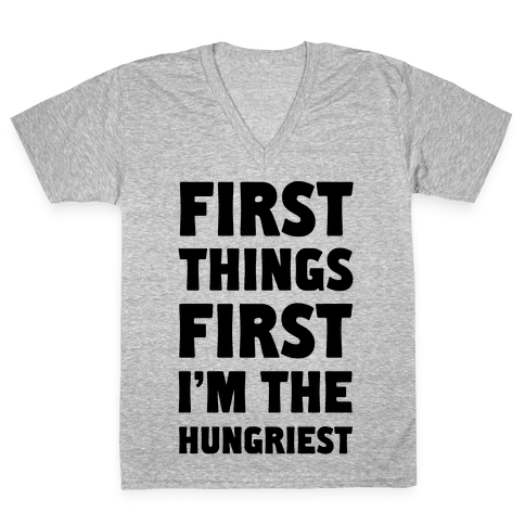 First Things First I'm The Hungriest V-Neck Tee Shirt