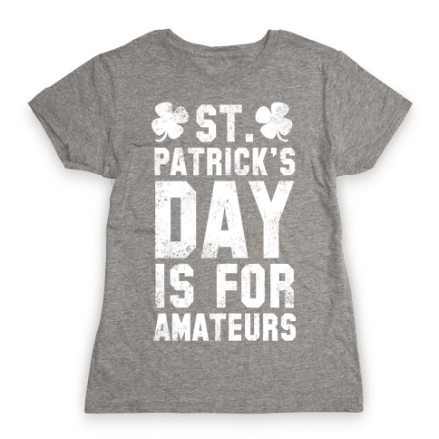 St. Patrick's Day Is For Amateurs Womens T-Shirt