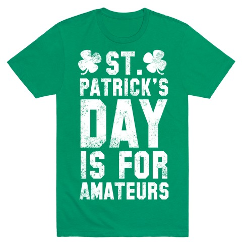 St. Patrick's Day Is For Amateurs T-Shirt