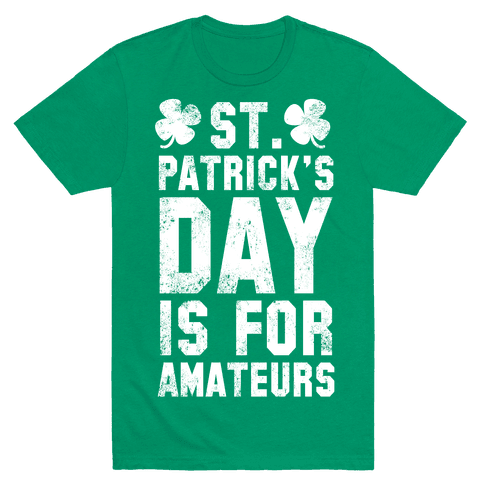 St. Patrick's Day Is For Amateurs Mens T-Shirt