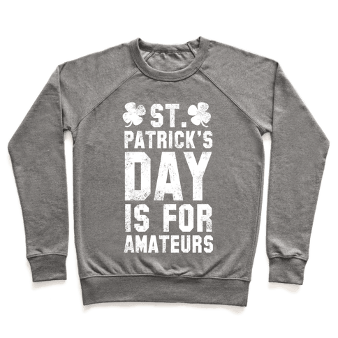 St. Patrick's Day Is For Amateurs Pullover