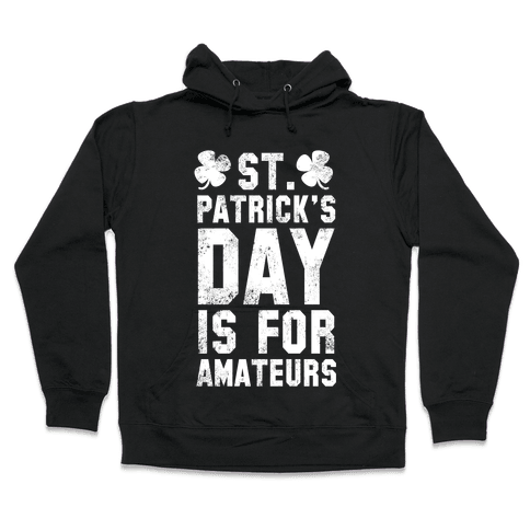 St. Patrick's Day Is For Amateurs Hooded Sweatshirt