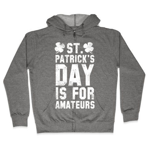 St. Patrick's Day Is For Amateurs Zip Hoodie