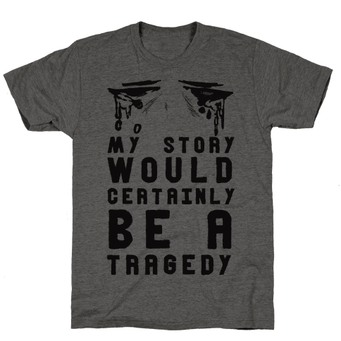 My Story Would Certainly Be A Tragedy Mens T-Shirt
